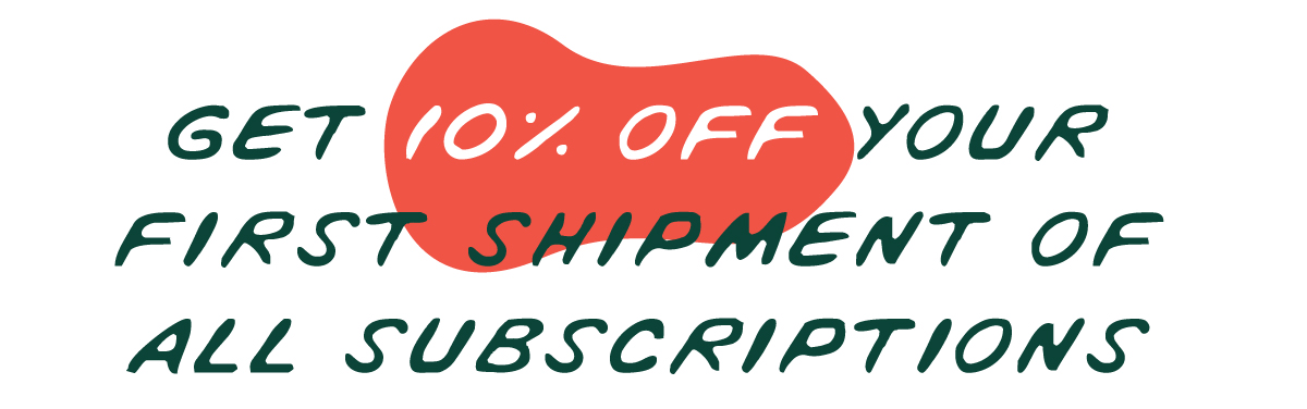 Get 10% off you first shipment of all subscriptions!